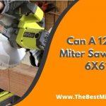 Can A 12 Inch Miter Saw Cut A 6X6