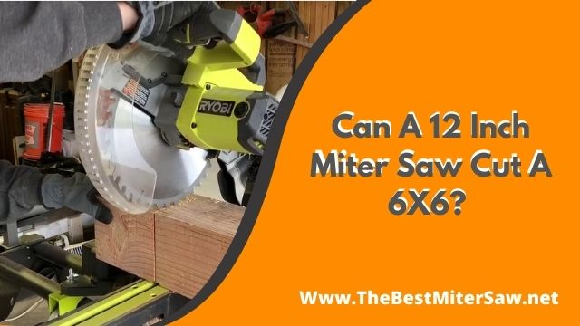 Can A 12 Inch Miter Saw Cut A 6X6?