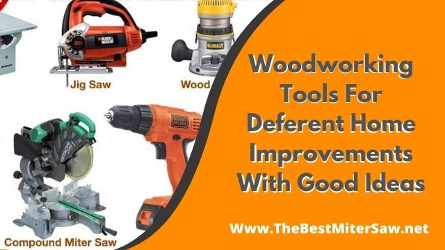Woodworking Tools For Deferent Home Improvements With Good Ideas